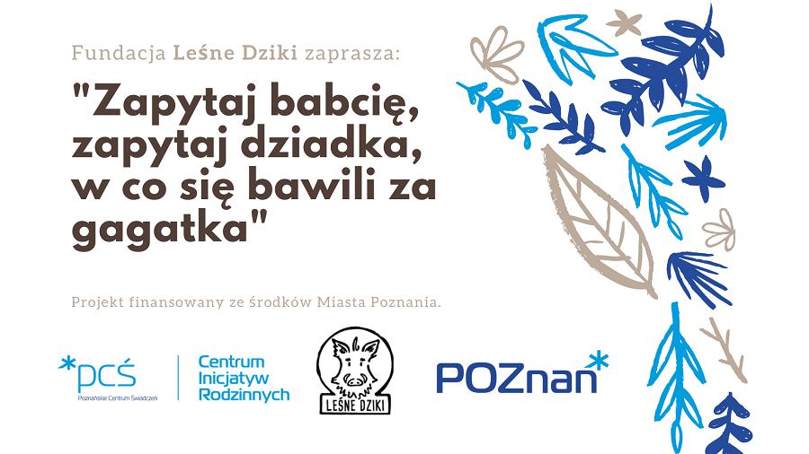 """Grafika promująca projekt """"Zapytaj babcię, zapytaj dziadka, w co się bawili za gagadka"""". Po prawej stronie znajdują się malowane liście w różnych kolorach. Na środku grafiki znajduje się napis """"Fundacja Leśne Dziki zaprasza"""" oraz nazwa projektu. Poniżej napis """"Projekt finansowany ze środków Miasta Poznania"""". Na dole strony loga PCŚ - CIR, Fundacji Leśne Dziki i Miasta Poznań."""