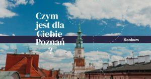 """Na zdjęciu przedstawiającym centrum miasta Poznania dominuje ratusz. Fotografia jest wyjątkowo poetycka, ponieważ charakterystyczna budowla znajdująca się na środku starego Rynku bardzo mocno spowita jest chmurami. Na zdjęci znajduje się biały napis """"Czym jest dla Ciebie Poznań"""". Poniżej na granatowo-fioletowej belce znajdują się informacje wyjaśniające kwestie związane z konkursem. Po lewej stronie: """"Wypowiedzi pisemne / audio / video zbieramy do 30 czerwca"""", poniżej """"Wydział Socjologii UAM / Miasto Poznań / Fundacja Rozwoju Miasta Poznania / Fundacja Znanieckiego"""" Na środku znajduje się duży znak zapytania. Po prawej stronie: """"Weź udział w konkursie i opowiedz nam czym jest dla Ciebie Poznań?"""". Jeszcze niżej: www.czympoznan.pl"""