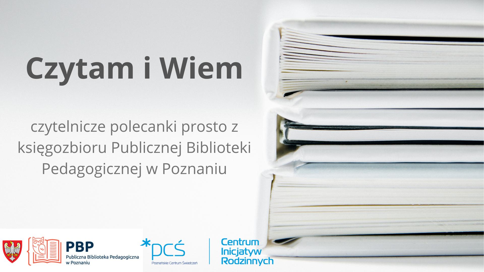 Czytam i Wiem - czytelnicze polecanki prosto z księgozbioru Publicznej Biblioteki Pedagogicznej w Poznaniu