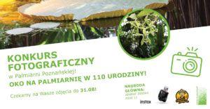 """Plakat przedstawia zdjęcie w formie trapezu, na którym mamy pływający na tafli wody, ogromny liść tropikalnej rośliny.Na drugim zdjęciu w kształcie koła k w 110 urodziny witnący storczyk i zielone liście. Poniżej napis:"""" Konkurs Fotograficzny w Palmiarni Poznańskiej! Oko na Palmiarnię w 110 urodziny. Czekamy na Wasze zdjęcia do 31 sierpnia. Nagroda Główna Aparat Instax Mini 11"""""""